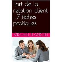 L'art de la relation client : 7 fiches pratiques (French Edition)