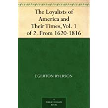 The Loyalists of America and Their Times, Vol. 1 of 2. From 1620-1816