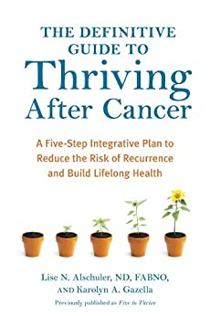 The Definitive Guide to Thriving After Cancer: A Five-Step Integrative Plan to Reduce the Risk of Recurrence and Build Lifelong Health (Alternative Medicine Guides) by [Alschuler, Lise N., Karolyn A. Gazella]