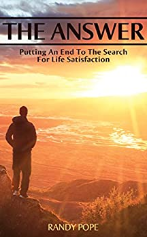 The Answer: Putting an End to the Search for Life Satisfaction by [Pope, Randy]
