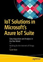 IoT Solutions in Microsoft's Azure IoT Suite: Data Acquisition and Analysis in the Real World Front Cover