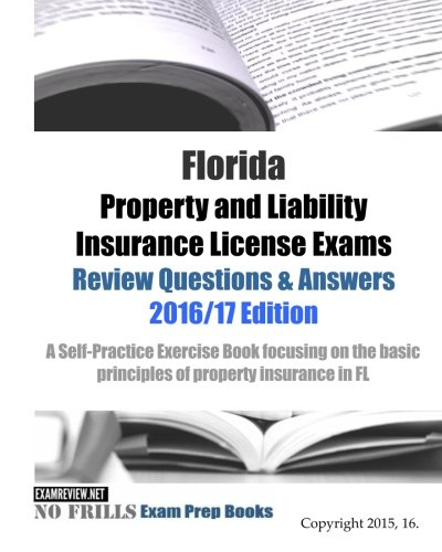 Download Florida Property and Liability Insurance License Exams Review Questions & Answers 2016/17 Edition: A Self-Practice Exercise Book focusing on the basic principles of property insurance in FL Pdf