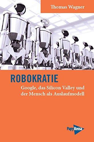 Robokratie: Google, das Silicon Valley und der Mensch als Auslaufmodell (Neue Kleine Bibliothek)