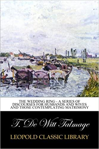The Wedding Ring - A Series of Discourses for Husbands and Wives and Those Contemplating Matrimony