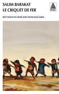 Le criquet de fer : Les aventures inachevées d'un enfant qui ne vit que terre fuyante et s'écria : coqs, voici mes pièges ! par Salim Barakat