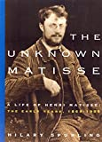 The Unknown Matisse: A Life of Henri Matisse, Volume 1: The Early Years, 1869-1908