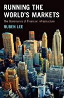 Running the World's Markets: The Governance of Financial Infrastructure Front Cover
