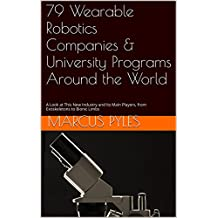 79 Wearable Robotics Companies & University Programs Around the World: A Look at This New Industry and Its Main Players, from Exoskeletons to Bionic Limbs