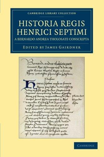 Historia Regis Henrici Septimi, a Bernardo Andrea Tholosate Conscripta: Necnon Alia Quaedam ad Eundem Regem Spectantia (Cambridge Library Collection - Rolls)