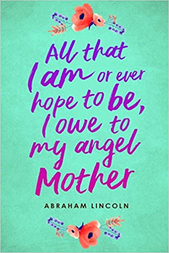 All That I Am Or Ever Hope To Be I Owe To My Angel Mother
