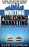 The Writing, Publishing and Marketing Guide for Newbies - A step by step guide to getting started and getting ahead on Amazon's KDP