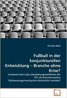 Fußball in der konjunkturellen Entwicklung - Branche ohne Krise?: Inwieweit kann das Lizenzierungsverfahren der DFL als branchenweites Risikomanagementsystem betrachtet werden?