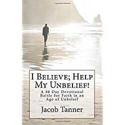 I Believe; Help My Unbelief! A 40 Day Devotional Battle for Faith in an Age of Unbelief