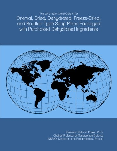 The 2019-2024 World Outlook for Oriental, Dried, Dehydrated, Freeze-Dried, and Bouillon-Type Soup Mixes Packaged with Purchased Dehydrated Ingredients