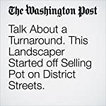 Talk About a Turnaround. This Landscaper Started off Selling Pot on District Streets. | Thomas Heath