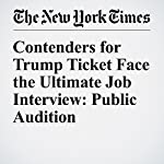 Contenders for Trump Ticket Face the Ultimate Job Interview: Public Audition | Ashley Parker,Maggie Haberman