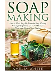 Soap Making: How to Make Soap: the Essential Soap Making Guide for Beginners (34 Incredible Diy Homemade Natural Soap Recipes)