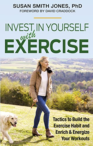 Invest in Yourself with Exercise: Tactics to Build the Exercise Habit and Enrich & Energize Your Workouts