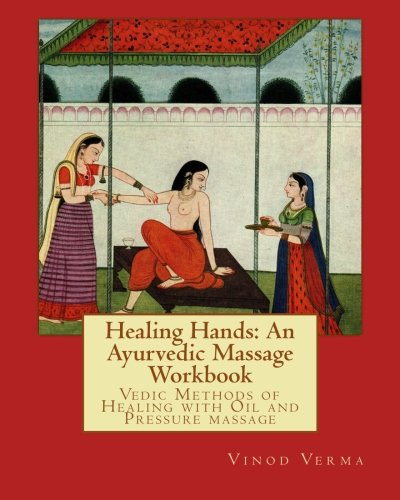 Ayurvedic Massage - Healing Hands: An Ayurvedic Massage Workbook: Vedic massage techniques for healing minor ailments, strengthening the bones and muscles and making the body more shock resistant