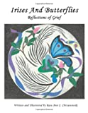 Irises and Butterflies Reflections of Grief, Rose-Ann C. Chrzanowski, 1452003564