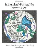Irises and Butterflies Reflections of Grief, Rose-Ann C. Chrzanowski, 1452003564