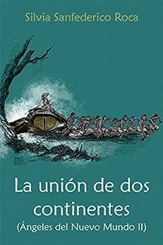 La unión de dos continentes: (Ángeles del Nuevo Mundo II) (Spanish Edition) by [Sanfederico Roca, Silvia]
