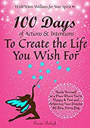 100 Days of Actions & Intentions to Create the Life You Wish For: Guide Yourself to a Place Where You'