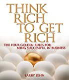Think Rich to Get Rich: The four golden rules for being successful in business