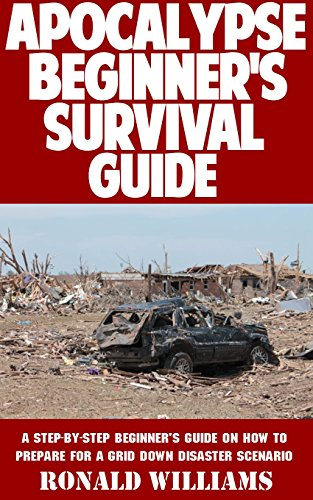 Apocalypse Beginner's Survival Guide: A Step-By-Step Beginner's Survival Guide On How To Prepare For A Grid Down Disaster Scenario by [Williams, Ronald]