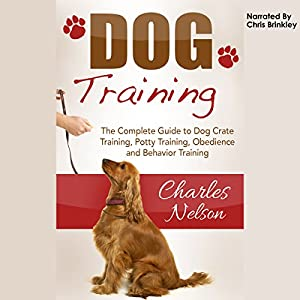 Dog Training: The Complete Guide to Dog Crate Training, Potty Training, Obedience and Behavior Training Audiobook