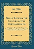 Amazon / Forgotten Books: Wells Book on the Culture of the Chrysanthemum For Exhibition, Decoration, Cut Flower, and Market, with Numerous Woodcuts and Photographs of the Different Breaks, Insects Pest, Etc Classic Reprint (W Wells)