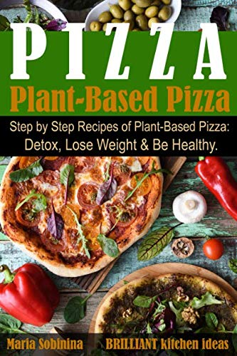 Plant-Based Pizza: Step by Step Recipes of Plant-Based Pizza. Detox, Lose Weight & Be Healthy. (Plant Based Cookbook) by Maria Sobinina