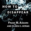 How to Disappear: Erase Your Digital Footprint, Leave False Trails, and Vanish Without a Trace Audiobook by Frank M. Ahearn, Eileen C. Horan Narrated by Michael Kramer