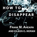 How to Disappear: Erase Your Digital Footprint, Leave False Trails, and Vanish Without a Trace | Frank M. Ahearn,Eileen C. Horan