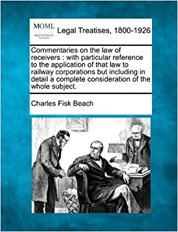 Commentaries on the law of receivers: with particular reference to the application of that law to railway corporations but including in detail a complete consideration of the whole subject.