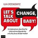 Let's talk about change, baby! Ein Motivations-Manifest für Unternehmer, Querdenker und alle, die es werden wollen Hörbuch von Ilja Grzeskowitz Gesprochen von: Ilja Grzeskowitz