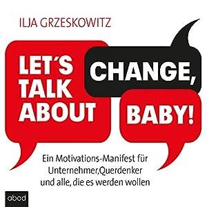 Let's talk about change, baby! Ein Motivations-Manifest für Unternehmer, Querdenker und alle, die es werden wollen Hörbuch