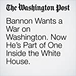 Bannon Wants a War on Washington. Now He's Part of One Inside the White House.   Ashley Parker,Robert Costa,Abby Phillip