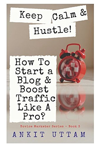 Keep Calm & Hustle! How To Start Your Blog and Boost Web Traffic Like A Pro?: The Ultimate Guide To Create Viral Content, Build Traffic, And Turn Your ... Passion Into Profit (Novice Marketer Series)