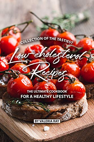 Collection of The Tastiest Low-cholesterol Recipes: The Ultimate Cookbook for A Healthy Lifestyle (Best Way To Lower Ldl)