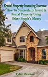 Rental Property Investing Success: How to Successfully Invest In Rental Property Using Other People's Money (Real Estate, Managing, Passive Income, Rental Property)