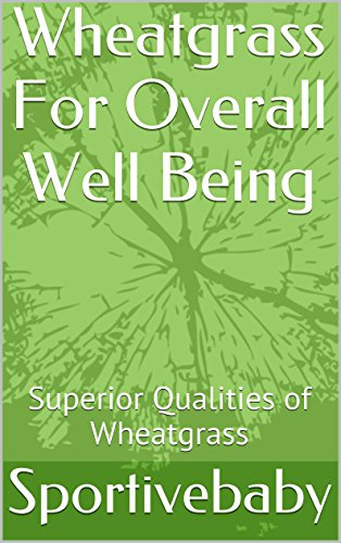 Wheatgrass For Overall Well Being: Superior Qualities of Wheatgrass