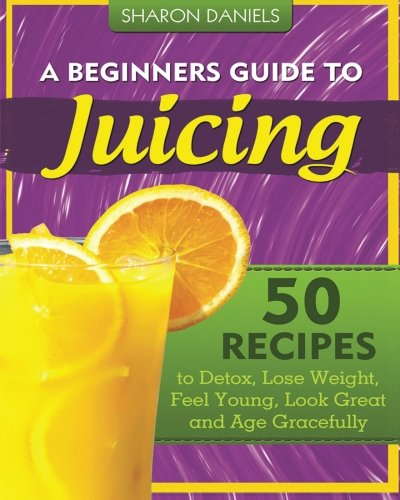 A Beginners Guide To Juicing: 50 Recipes To Detox, Lose Weight, Feel Young, Look Great And Age Gracefully (The Juicing...