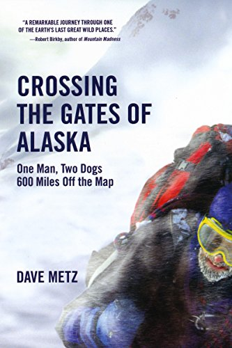 Crossing The Gates of Alaska: One Man, Two Dogs 600 Miles Off the (Off Natures Gate)