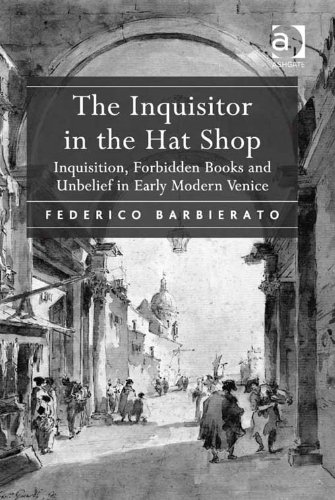 The Inquisitor in the Hat Shop: Inquisition, Forbidden Books and Unbelief in Early Modern Venice Pdf