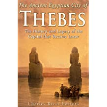 The Ancient Egyptian City of Thebes: The History and Legacy of the Capital that Became Luxor