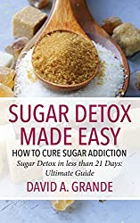 Sugar Detox Made Easy: How to Cure Sugar Addiction: Sugar Detox in Less Than 21 Days: The Ultimate Guide