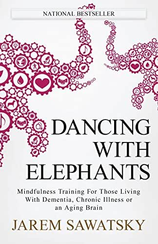 Dancing with Elephants: Mindfulness Training For Those Living With Dementia, Chronic Illness or an Aging Brain (How to Die Smiling Series) (Volume 1)