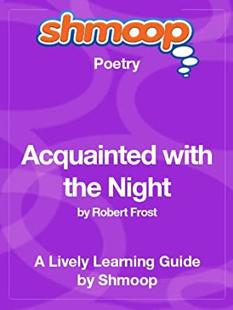 "acquainted with the night poetry analysis Acquainted with the night in the poem called ""acquainted with the night"" by robert frost, the speaker of the poem is a man who is not happy with being."