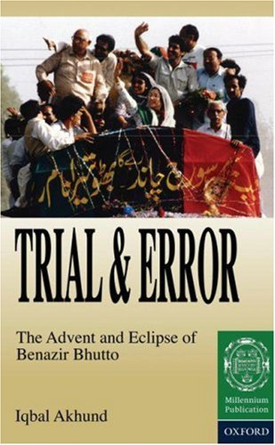 Trial and Error: The Advent and Eclipse of Benazir Bhutto
